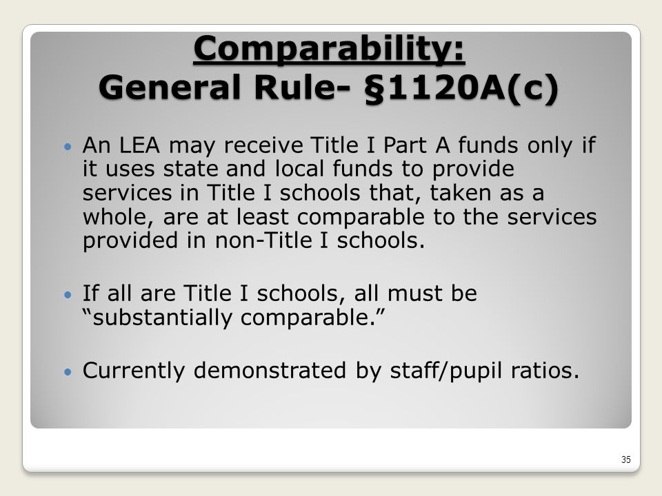 Comparability: General Rule- §1120A(c) An LEA may receive Title I Part A funds only if it uses state and local funds to provide services in Title I schools that, taken as a whole, are at least comparable to the services provided in non-Title I schools.