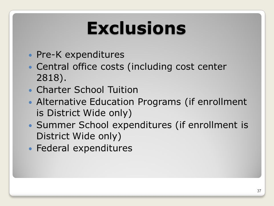 Exclusions Pre-K expenditures Central office costs (including cost center 2818). Charter School Tuition Alternative Education Programs (if enrollment