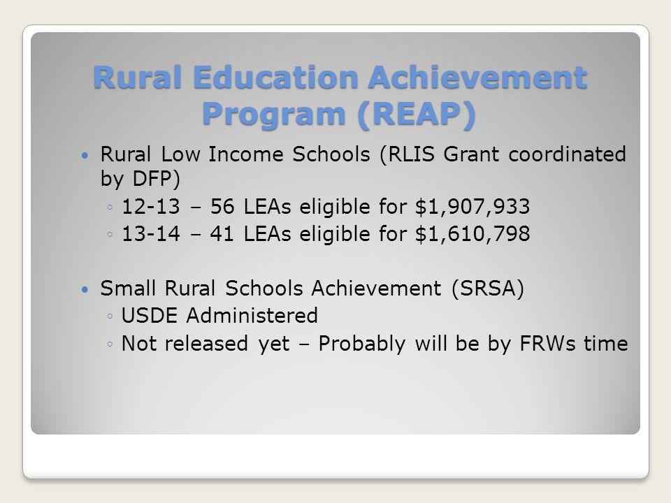 Rural Education Achievement Program (REAP) Rural Low Income Schools (RLIS Grant coordinated by DFP) ◦12-13 – 56 LEAs eligible for $1,907,933 ◦13-14 –