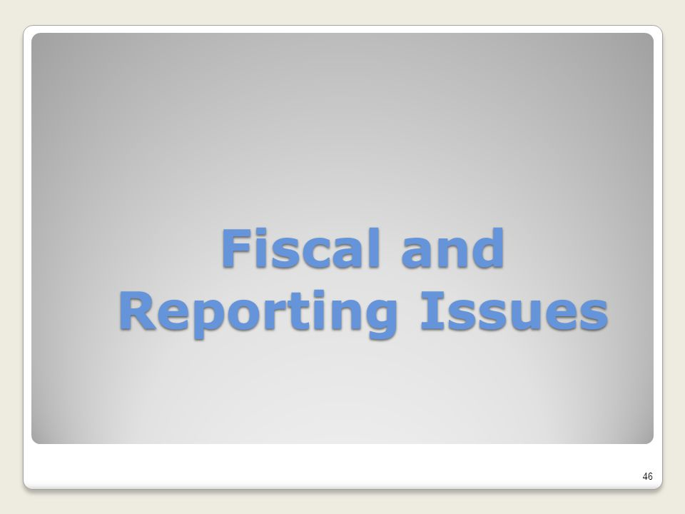 Fiscal and Reporting Issues 46