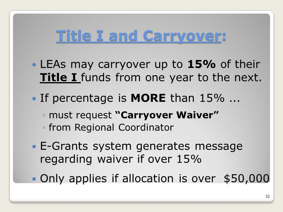 Title I and Carryover: LEAs may carryover up to 15% of their Title I funds from one year to the next. If percentage is MORE than 15%... ◦must request