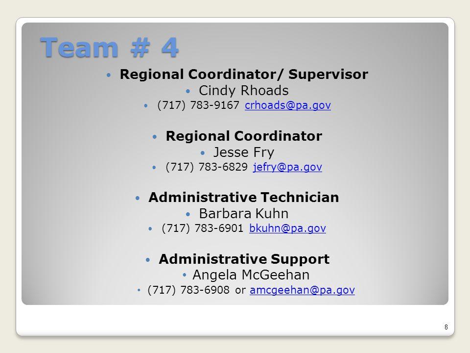 Team # 4 Regional Coordinator/ Supervisor Cindy Rhoads (717) 783-9167 crhoads@pa.govcrhoads@pa.gov Regional Coordinator Jesse Fry (717) 783-6829 jefry@pa.govjefry@pa.gov Administrative Technician Barbara Kuhn (717) 783-6901 bkuhn@pa.govbkuhn@pa.gov Administrative Support Angela McGeehan (717) 783-6908 or amcgeehan@pa.govamcgeehan@pa.gov 8