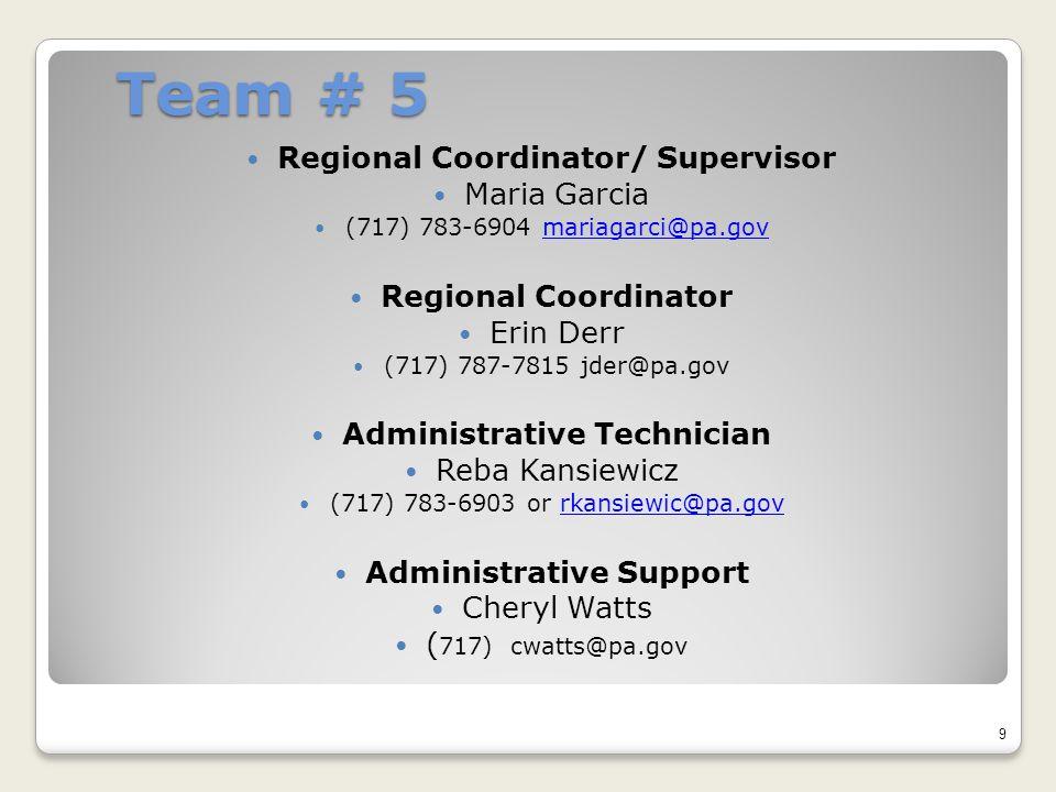 Team # 5 Regional Coordinator/ Supervisor Maria Garcia (717) 783-6904 mariagarci@pa.govmariagarci@pa.gov Regional Coordinator Erin Derr (717) 787-7815 jder@pa.gov Administrative Technician Reba Kansiewicz (717) 783-6903 or rkansiewic@pa.govrkansiewic@pa.gov Administrative Support Cheryl Watts ( 717) cwatts@pa.gov 9