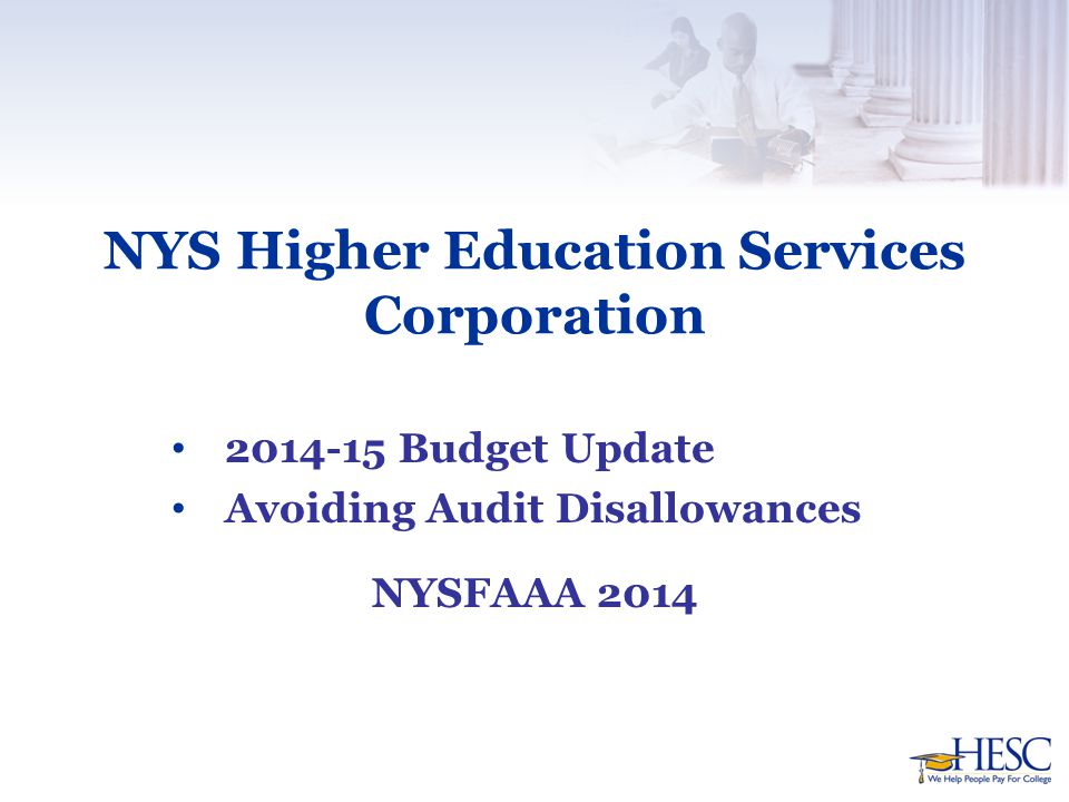 NYS Higher Education Services Corporation 2014-15 Budget Update Avoiding Audit Disallowances NYSFAAA 2014