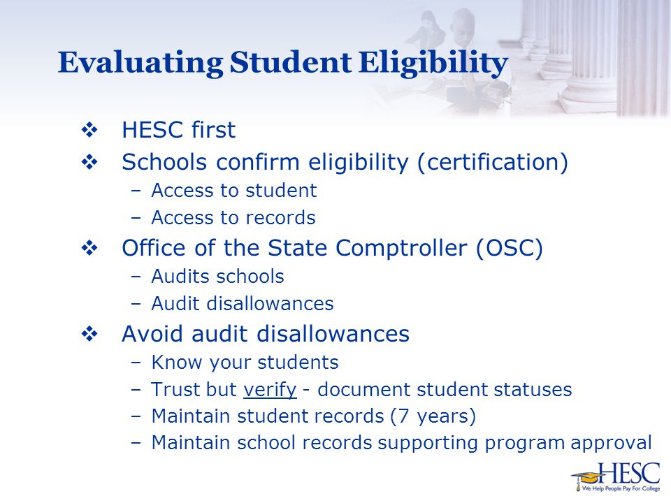 Evaluating Student Eligibility  HESC first  Schools confirm eligibility (certification) –Access to student –Access to records  Office of the State Comptroller (OSC) –Audits schools –Audit disallowances  Avoid audit disallowances –Know your students –Trust but verify - document student statuses –Maintain student records (7 years) –Maintain school records supporting program approval