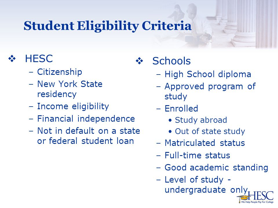 Student Eligibility Criteria  HESC –Citizenship –New York State residency –Income eligibility –Financial independence –Not in default on a state or federal student loan  Schools –High School diploma –Approved program of study –Enrolled Study abroad Out of state study –Matriculated status –Full-time status –Good academic standing –Level of study - undergraduate only