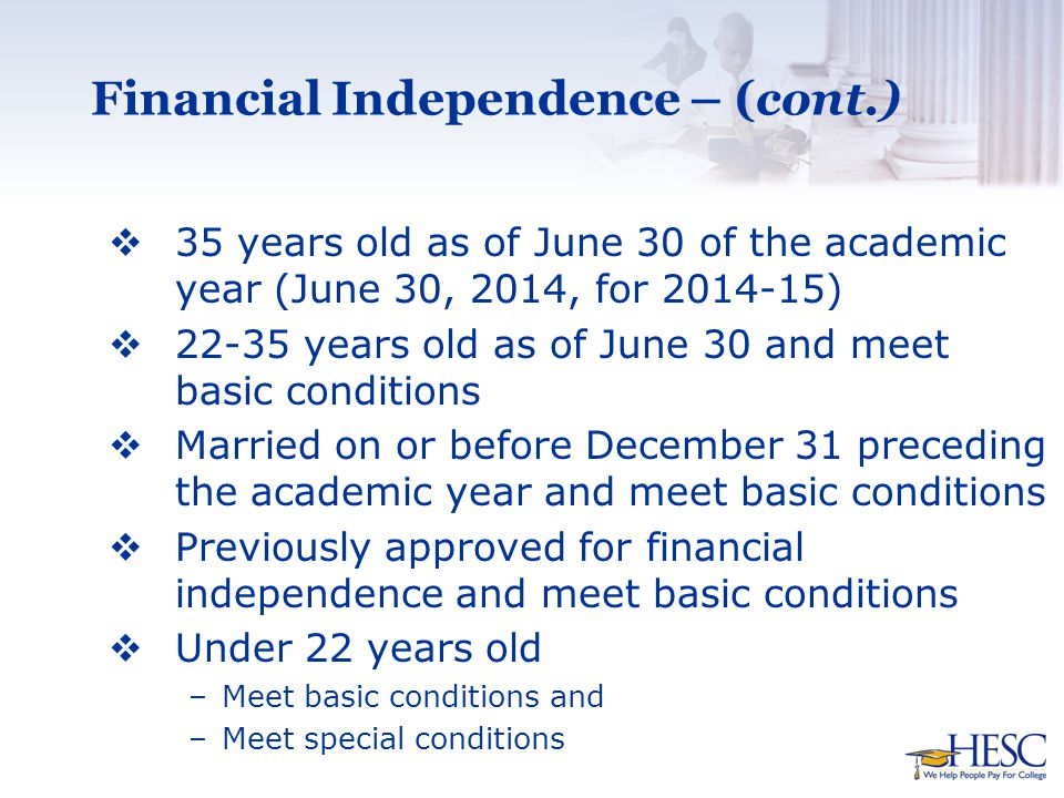 Financial Independence – (cont.)  35 years old as of June 30 of the academic year (June 30, 2014, for 2014-15)  22-35 years old as of June 30 and meet basic conditions  Married on or before December 31 preceding the academic year and meet basic conditions  Previously approved for financial independence and meet basic conditions  Under 22 years old –Meet basic conditions and –Meet special conditions
