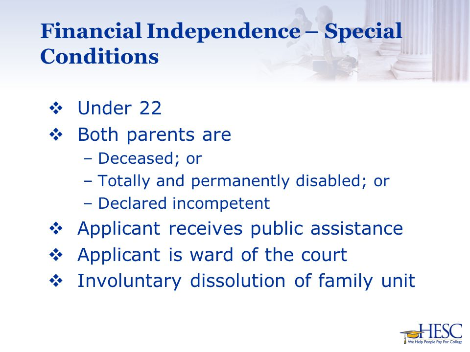 Financial Independence – Special Conditions  Under 22  Both parents are –Deceased; or –Totally and permanently disabled; or –Declared incompetent  Applicant receives public assistance  Applicant is ward of the court  Involuntary dissolution of family unit