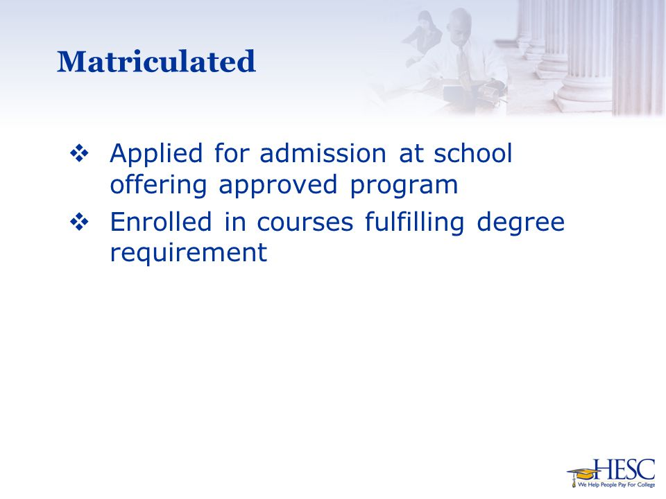 Matriculated  Applied for admission at school offering approved program  Enrolled in courses fulfilling degree requirement