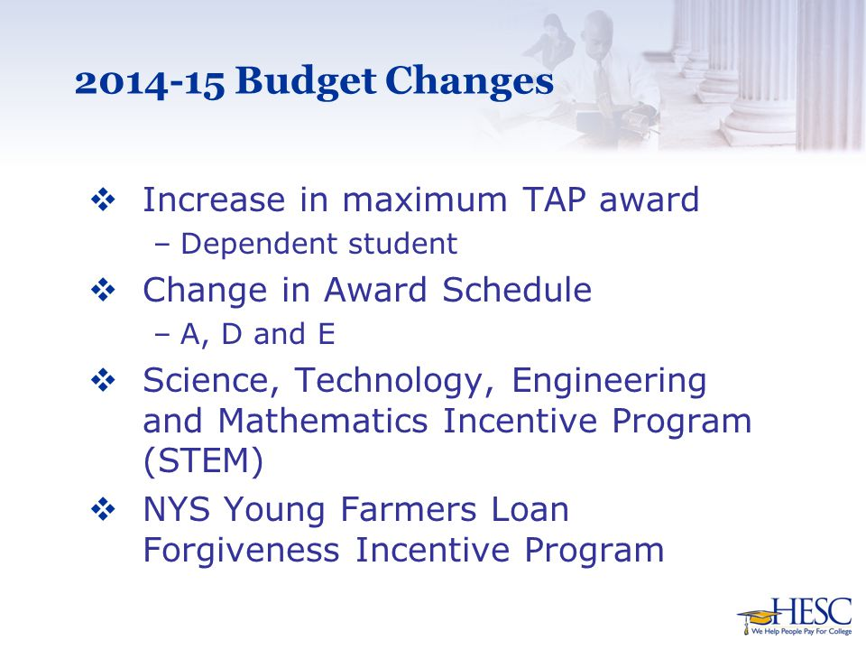 2014-15 Budget Changes  Increase in maximum TAP award –Dependent student  Change in Award Schedule –A, D and E  Science, Technology, Engineering and Mathematics Incentive Program (STEM)  NYS Young Farmers Loan Forgiveness Incentive Program