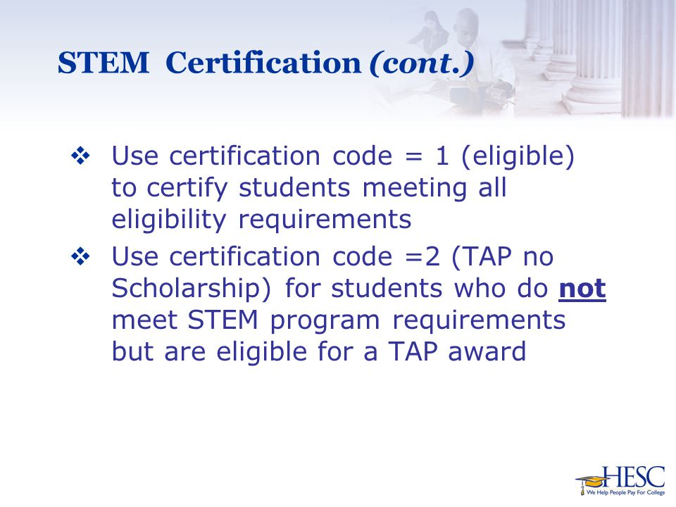 STEM Certification (cont.)  Use certification code = 1 (eligible) to certify students meeting all eligibility requirements  Use certification code =2 (TAP no Scholarship) for students who do not meet STEM program requirements but are eligible for a TAP award