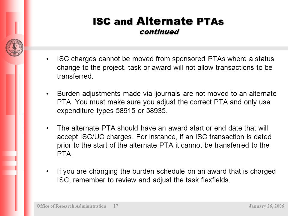Office of Research Administration 17 January 26, 2006 ISC and Alternate PTAs continued ISC charges cannot be moved from sponsored PTAs where a status change to the project, task or award will not allow transactions to be transferred.