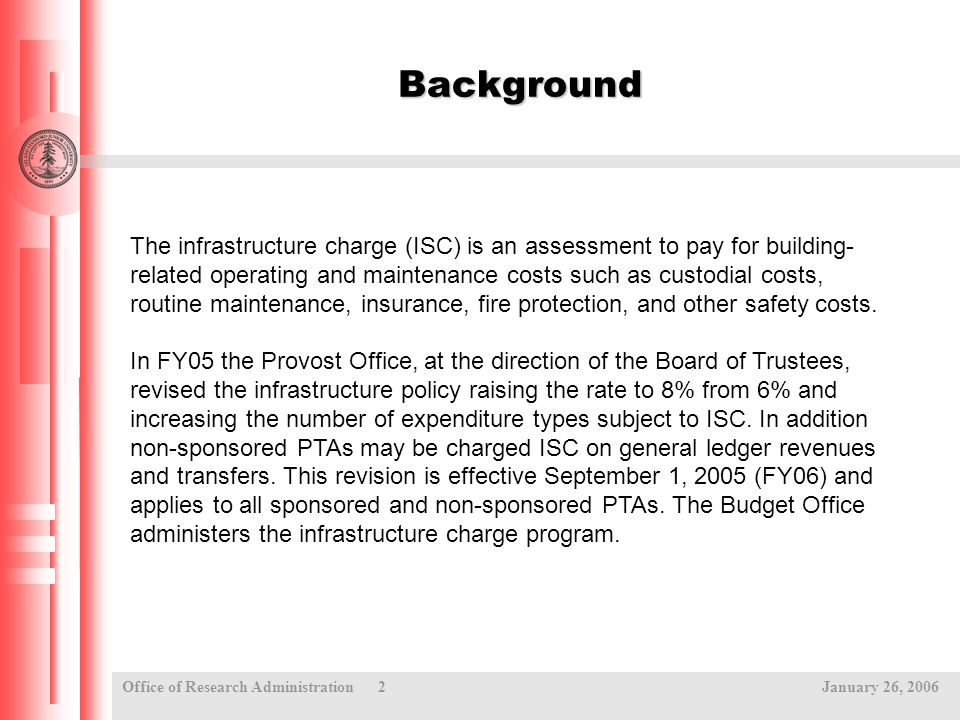 Office of Research Administration 2 January 26, 2006 Background The infrastructure charge (ISC) is an assessment to pay for building- related operating and maintenance costs such as custodial costs, routine maintenance, insurance, fire protection, and other safety costs.