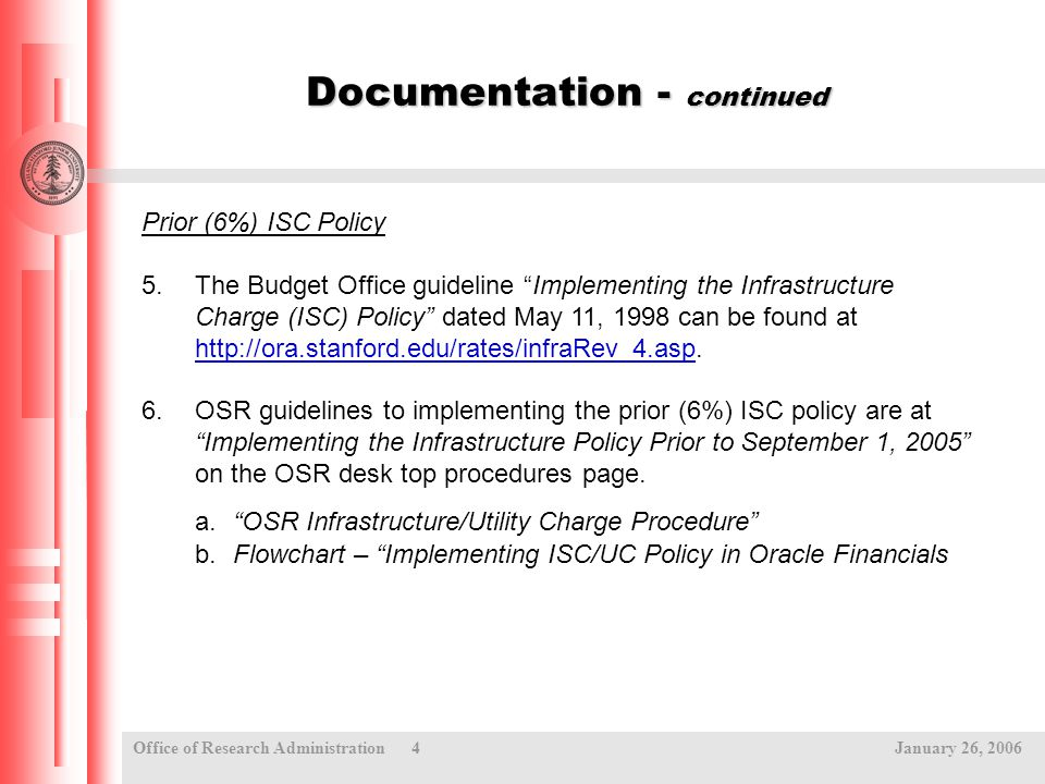 Office of Research Administration 4 January 26, 2006 Documentation - continued Prior (6%) ISC Policy 5.The Budget Office guideline Implementing the Infrastructure Charge (ISC) Policy dated May 11, 1998 can be found at http://ora.stanford.edu/rates/infraRev_4.asp.
