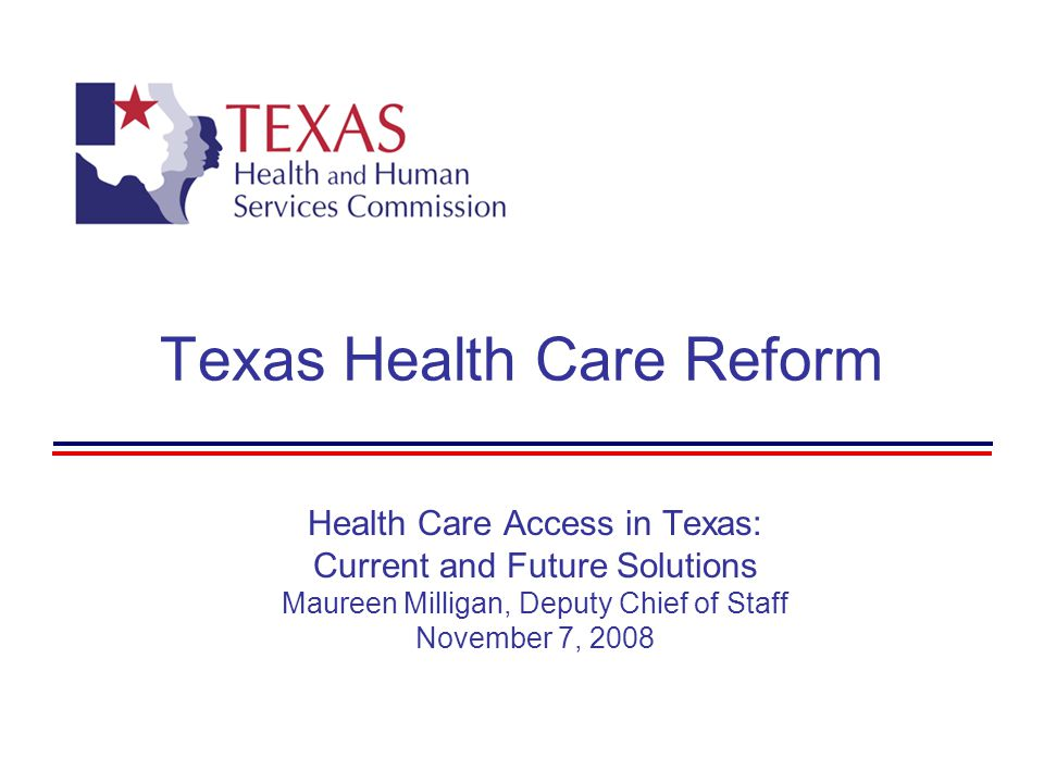 Texas Health Care Reform Health Care Access in Texas: Current and Future Solutions Maureen Milligan, Deputy Chief of Staff November 7, 2008
