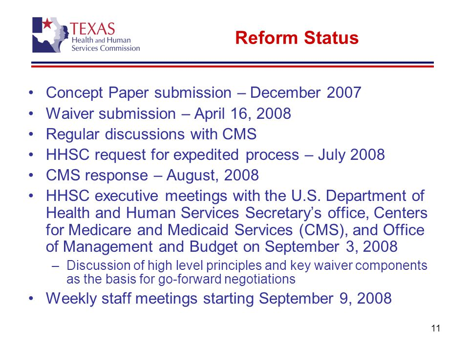 11 Reform Status Concept Paper submission – December 2007 Waiver submission – April 16, 2008 Regular discussions with CMS HHSC request for expedited process – July 2008 CMS response – August, 2008 HHSC executive meetings with the U.S.