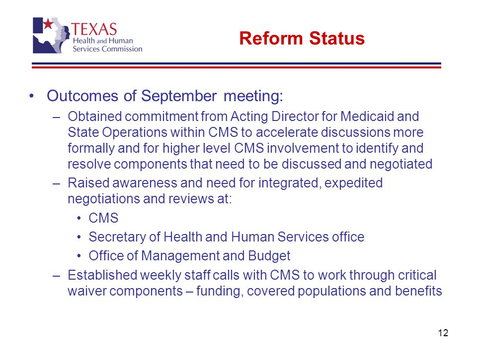 12 Reform Status Outcomes of September meeting: –Obtained commitment from Acting Director for Medicaid and State Operations within CMS to accelerate discussions more formally and for higher level CMS involvement to identify and resolve components that need to be discussed and negotiated –Raised awareness and need for integrated, expedited negotiations and reviews at: CMS Secretary of Health and Human Services office Office of Management and Budget –Established weekly staff calls with CMS to work through critical waiver components – funding, covered populations and benefits