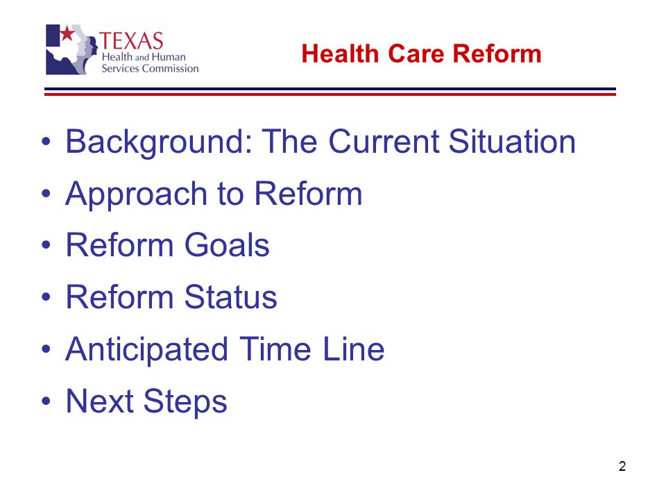 2 Health Care Reform Background: The Current Situation Approach to Reform Reform Goals Reform Status Anticipated Time Line Next Steps
