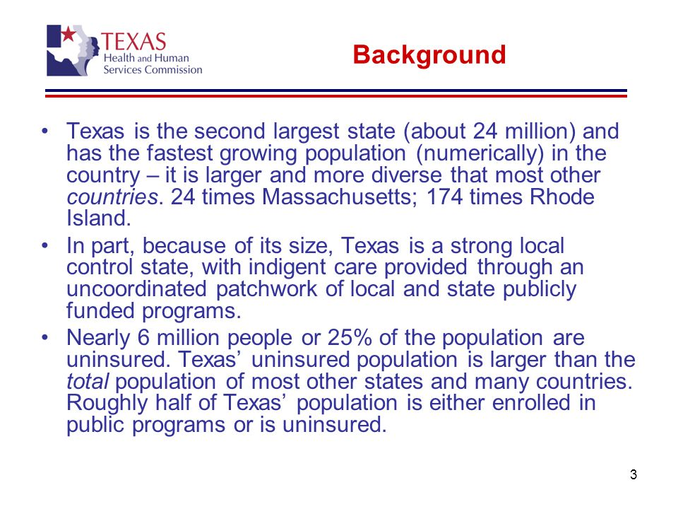 3 Background Texas is the second largest state (about 24 million) and has the fastest growing population (numerically) in the country – it is larger and more diverse that most other countries.