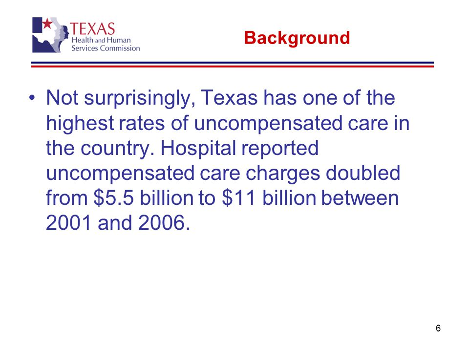 6 Background Not surprisingly, Texas has one of the highest rates of uncompensated care in the country.