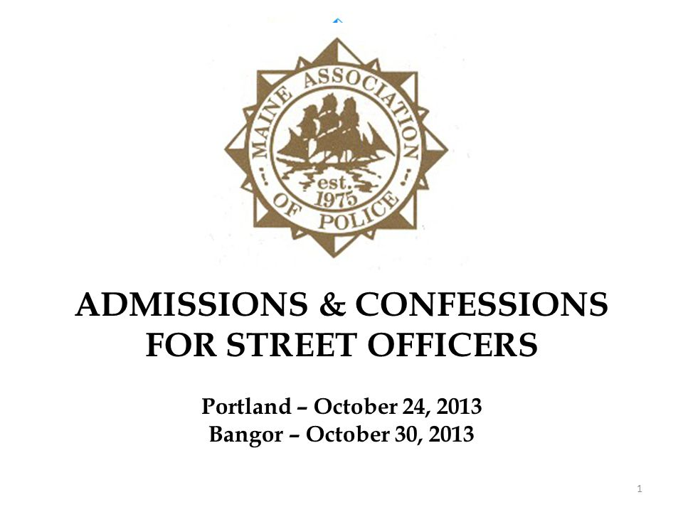 ADMISSIONS & CONFESSIONS FOR STREET OFFICERS Portland – October 24, 2013 Bangor – October 30, 2013 1
