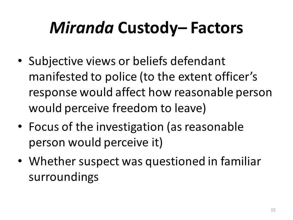 Miranda Custody– Factors Subjective views or beliefs defendant manifested to police (to the extent officer's response would affect how reasonable pers