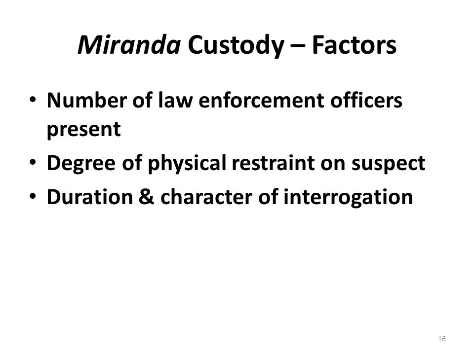 Miranda Custody – Factors Number of law enforcement officers present Degree of physical restraint on suspect Duration & character of interrogation 16