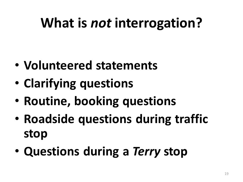 What is not interrogation? Volunteered statements Clarifying questions Routine, booking questions Roadside questions during traffic stop Questions dur