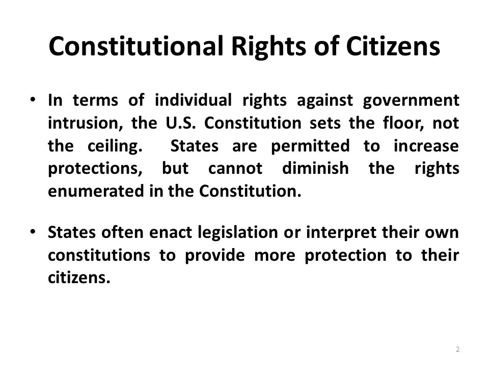 Constitutional Rights of Citizens In terms of individual rights against government intrusion, the U.S. Constitution sets the floor, not the ceiling. S
