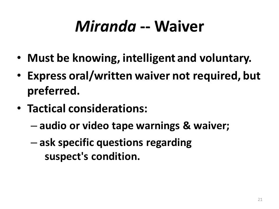 Miranda -- Waiver Must be knowing, intelligent and voluntary. Express oral/written waiver not required, but preferred. Tactical considerations: – audi
