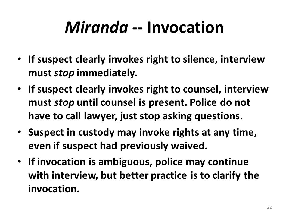 Miranda -- Invocation If suspect clearly invokes right to silence, interview must stop immediately. If suspect clearly invokes right to counsel, inter