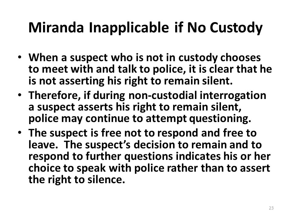 Miranda Inapplicable if No Custody When a suspect who is not in custody chooses to meet with and talk to police, it is clear that he is not asserting