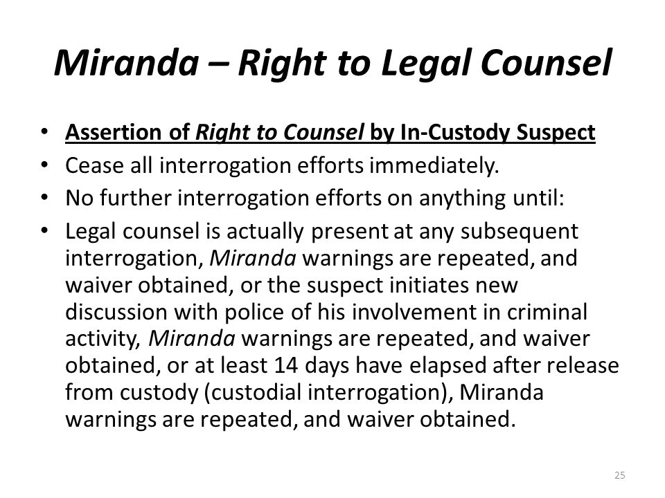 Miranda – Right to Legal Counsel Assertion of Right to Counsel by In-Custody Suspect Cease all interrogation efforts immediately. No further interroga
