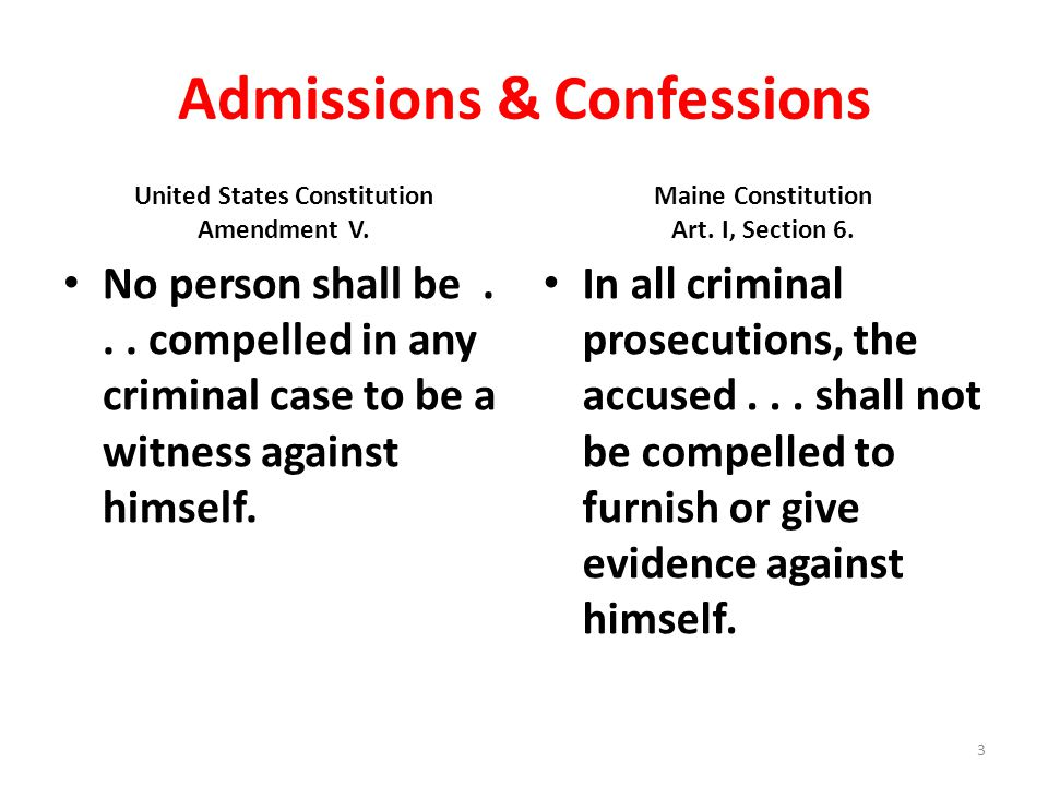 Admissions & Confessions United States Constitution Amendment V. Maine Constitution Art. I, Section 6. No person shall be... compelled in any criminal