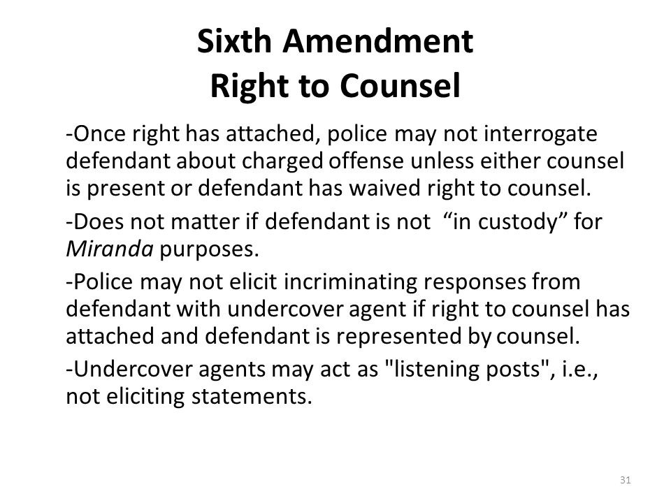 Sixth Amendment Right to Counsel -Once right has attached, police may not interrogate defendant about charged offense unless either counsel is present