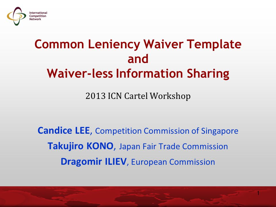 Common Leniency Waiver Template and Waiver-less Information Sharing 2013 ICN Cartel Workshop Candice LEE, Competition Commission of Singapore Takujiro KONO, Japan Fair Trade Commission Dragomir ILIEV, European Commission 1