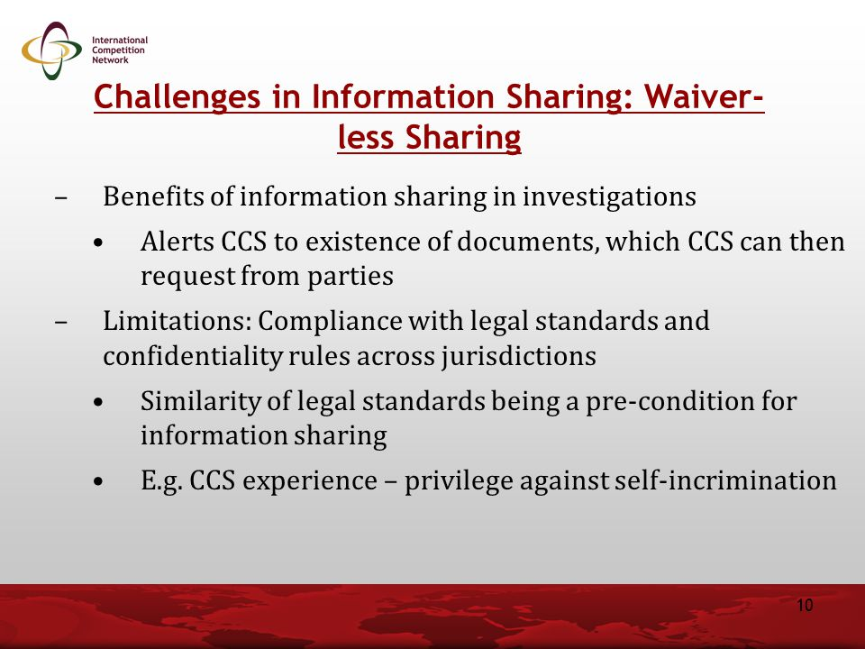 –Benefits of information sharing in investigations Alerts CCS to existence of documents, which CCS can then request from parties –Limitations: Compliance with legal standards and confidentiality rules across jurisdictions Similarity of legal standards being a pre-condition for information sharing E.g.
