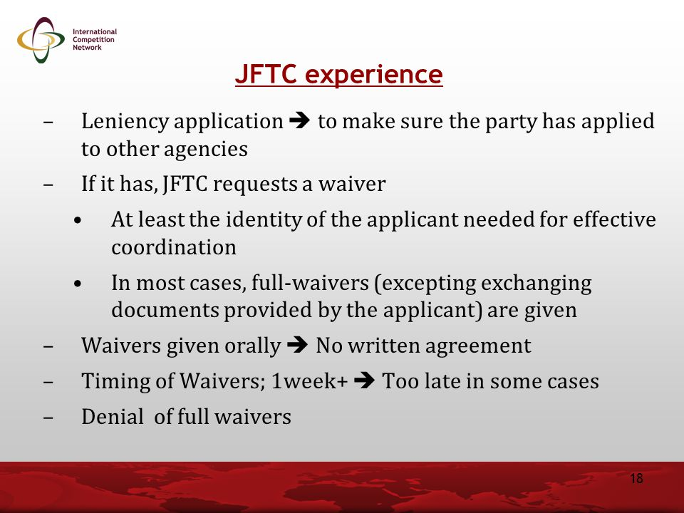 –Leniency application  to make sure the party has applied to other agencies –If it has, JFTC requests a waiver At least the identity of the applicant needed for effective coordination In most cases, full-waivers (excepting exchanging documents provided by the applicant) are given –Waivers given orally  No written agreement –Timing of Waivers; 1week+  Too late in some cases –Denial of full waivers JFTC experience 18