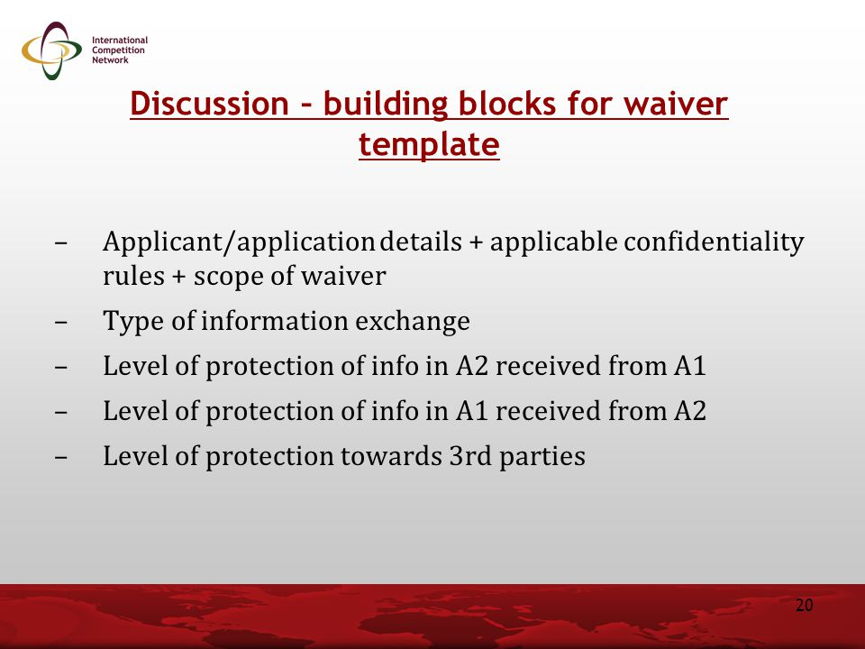 –Applicant/application details + applicable confidentiality rules + scope of waiver –Type of information exchange –Level of protection of info in A2 received from A1 –Level of protection of info in A1 received from A2 –Level of protection towards 3rd parties Discussion – building blocks for waiver template 20