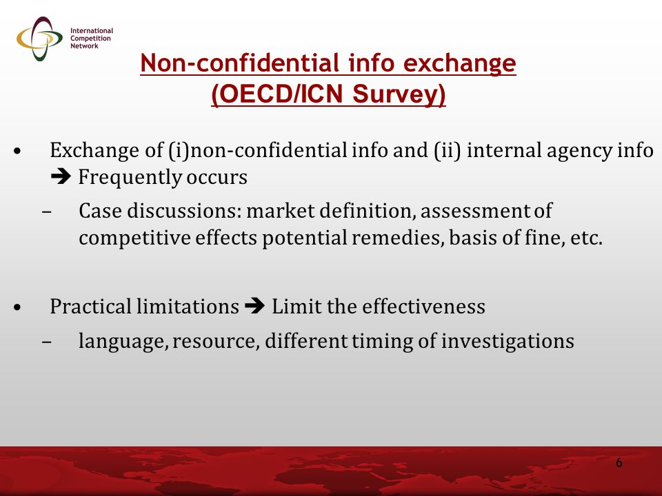 Exchange of (i)non-confidential info and (ii) internal agency info  Frequently occurs –Case discussions: market definition, assessment of competitive effects potential remedies, basis of fine, etc.