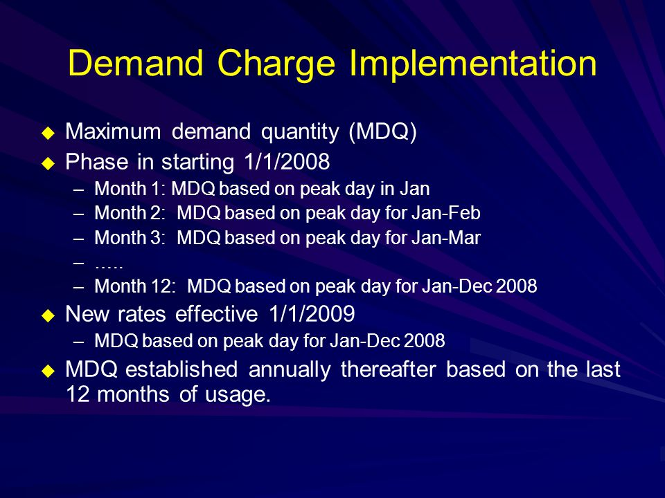 Demand Charge Implementation  Maximum demand quantity (MDQ)  Phase in starting 1/1/2008 –Month 1: MDQ based on peak day in Jan –Month 2: MDQ based on peak day for Jan-Feb –Month 3: MDQ based on peak day for Jan-Mar –…..