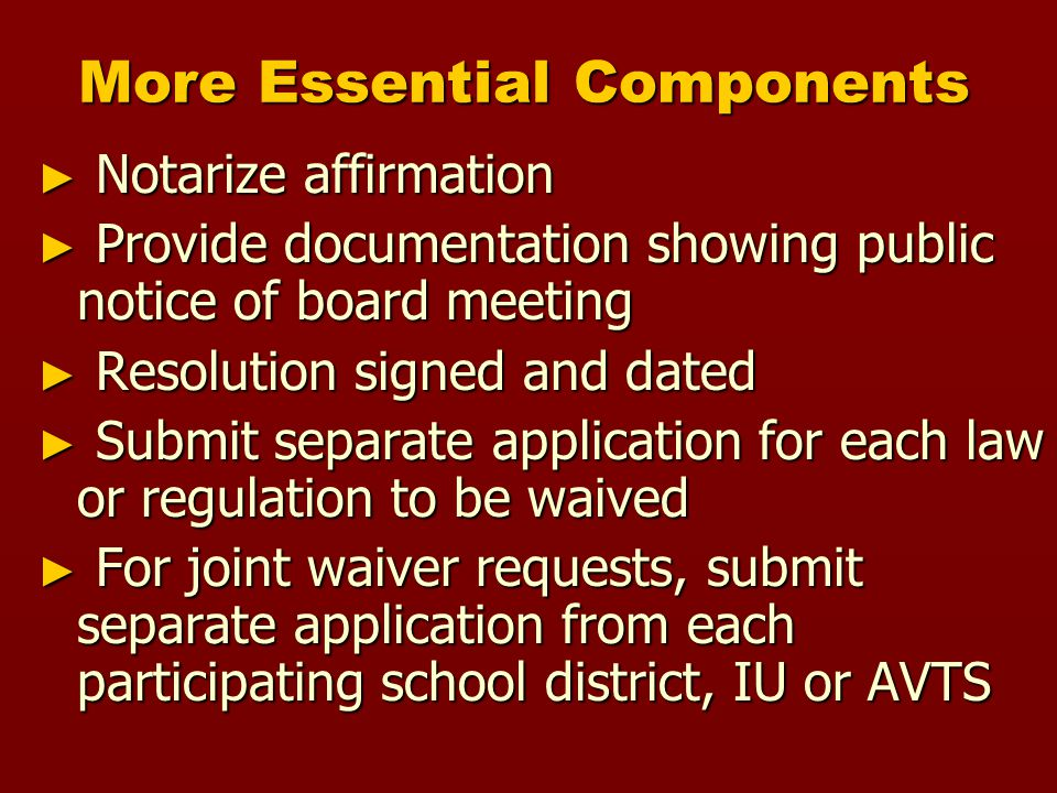More Essential Components ► Notarize affirmation ► Provide documentation showing public notice of board meeting ► Resolution signed and dated ► Submit separate application for each law or regulation to be waived ► For joint waiver requests, submit separate application from each participating school district, IU or AVTS