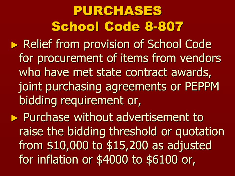 PURCHASES School Code ► Relief from provision of School Code for procurement of items from vendors who have met state contract awards, joint purchasing agreements or PEPPM bidding requirement or, ► Purchase without advertisement to raise the bidding threshold or quotation from $10,000 to $15,200 as adjusted for inflation or $4000 to $6100 or,