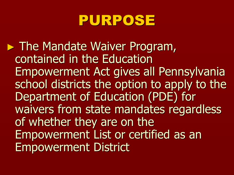 PURPOSE ► The Mandate Waiver Program, contained in the Education Empowerment Act gives all Pennsylvania school districts the option to apply to the Department of Education (PDE) for waivers from state mandates regardless of whether they are on the Empowerment List or certified as an Empowerment District