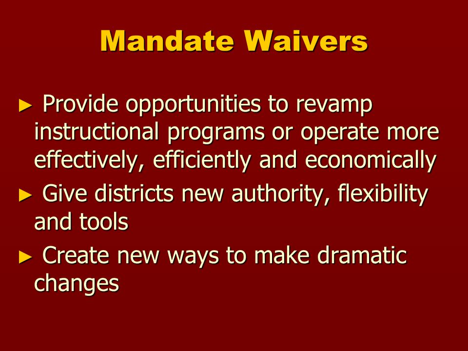 Mandate Waivers ► Provide opportunities to revamp instructional programs or operate more effectively, efficiently and economically ► Give districts new authority, flexibility and tools ► Create new ways to make dramatic changes