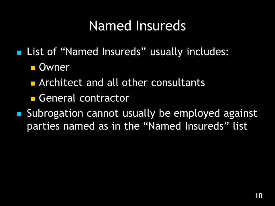 10 Named Insureds List of Named Insureds usually includes: Owner Architect and all other consultants General contractor Subrogation cannot usually be employed against parties named as in the Named Insureds list