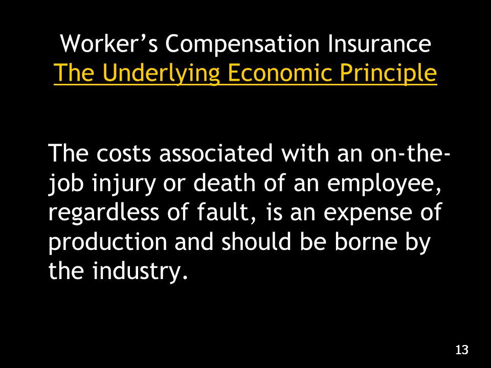 13 Worker's Compensation Insurance The Underlying Economic Principle The costs associated with an on-the- job injury or death of an employee, regardless of fault, is an expense of production and should be borne by the industry.