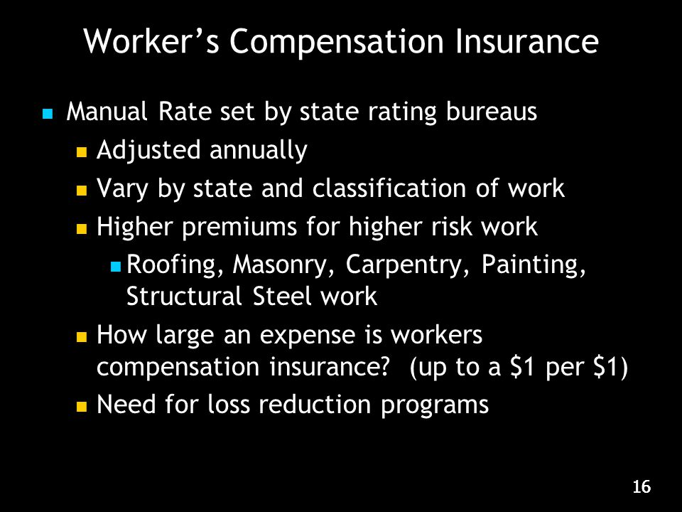 16 Worker's Compensation Insurance Manual Rate set by state rating bureaus Adjusted annually Vary by state and classification of work Higher premiums for higher risk work Roofing, Masonry, Carpentry, Painting, Structural Steel work How large an expense is workers compensation insurance.