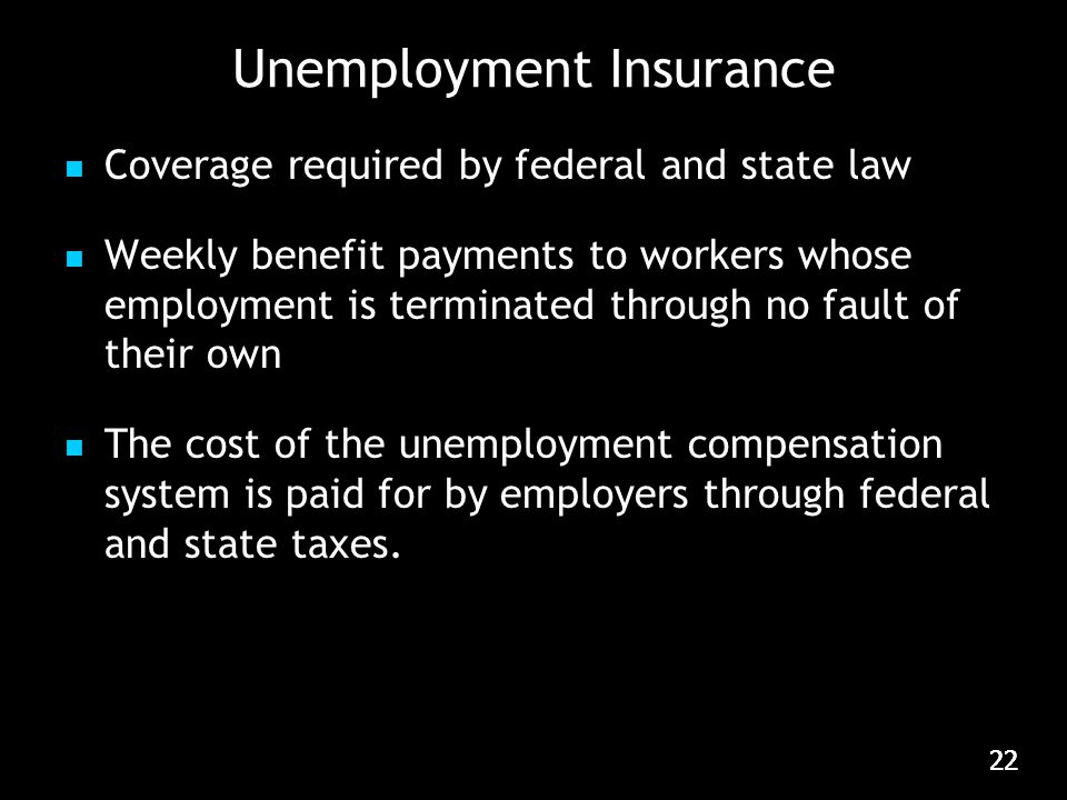 22 Unemployment Insurance Coverage required by federal and state law Weekly benefit payments to workers whose employment is terminated through no fault of their own The cost of the unemployment compensation system is paid for by employers through federal and state taxes.