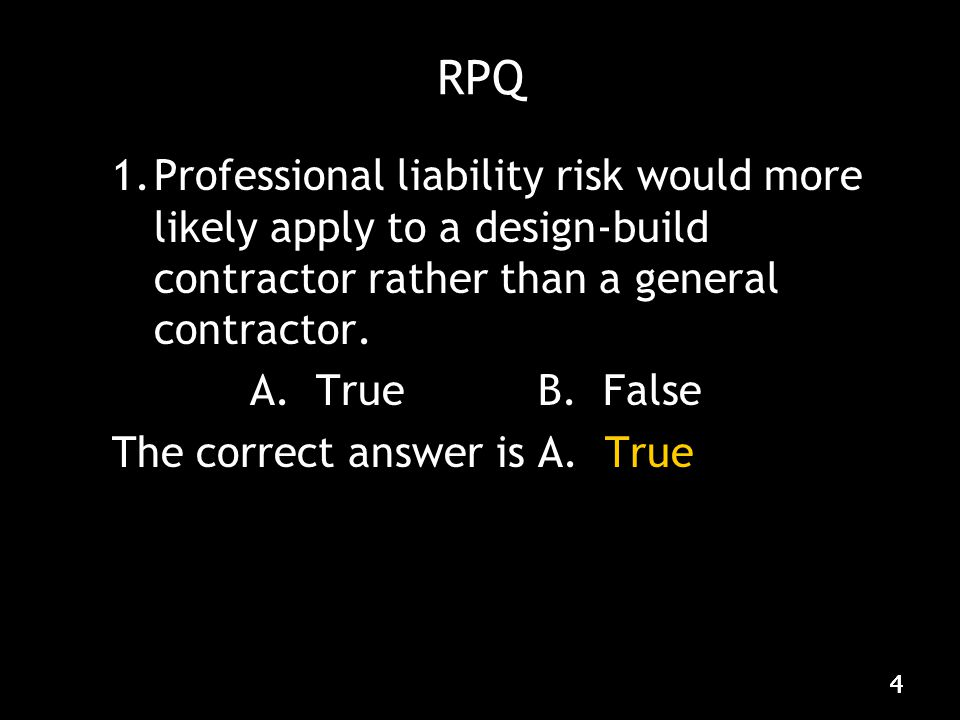 444 RPQ 1.Professional liability risk would more likely apply to a design-build contractor rather than a general contractor.